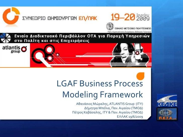 LGAF Business Process Modeling Framework<br />Αθανάσιος Μώραλης, ATLANTIS Group(ΙΤΥ)<br />Δήμητρα Μπέλια, Παν. Αιγαίου (ΤΜ...