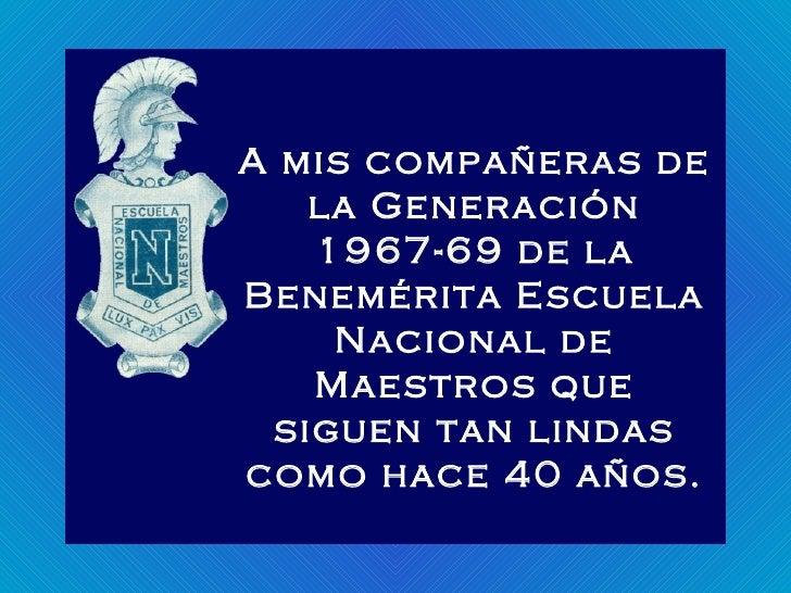A mis compañeras de la Generación 1967-69 de la Benemérita Escuela Nacional de Maestros que siguen tan lindas como hace 40...
