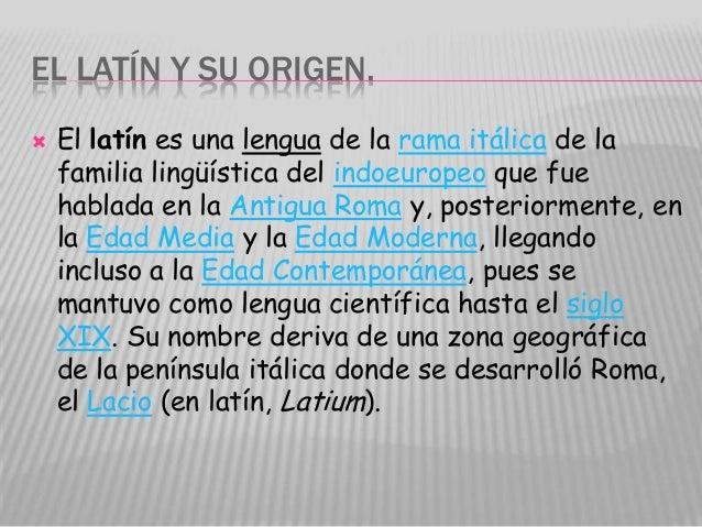 EL LATÍN Y SU ORIGEN.   El latín es una lengua de la rama itálica de la    familia lingüística del indoeuropeo que fue   ...