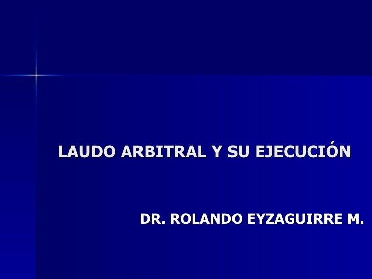 LAUDO ARBITRAL Y SU EJECUCIÓN DR. ROLANDO EYZAGUIRRE M.
