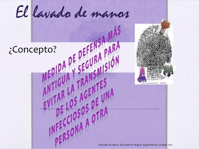 El lavado de manos             El lavado de manos. IES Gutiérrez Aragón. Ángel Montes. Octubre 2012