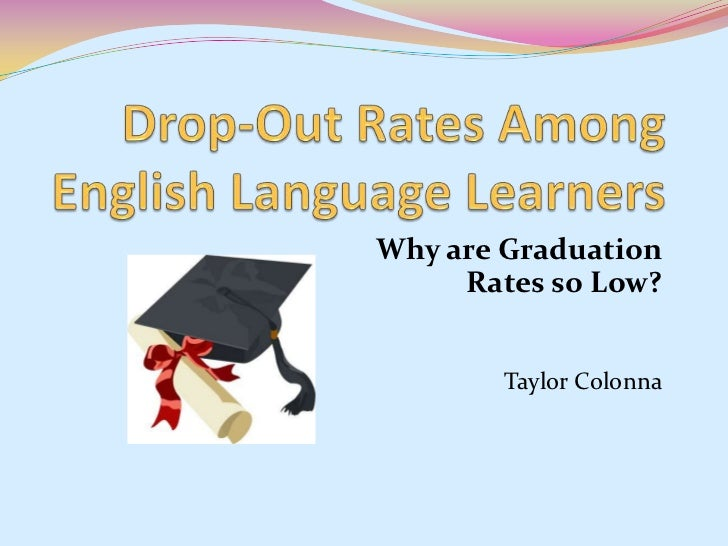 Drop-Out Rates Among English Language Learners<br />Why are Graduation Rates so Low?<br />Taylor Colonna<br />
