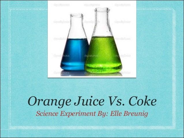 Orange Juice Vs. Coke Science Experiment By: Elle Breunig