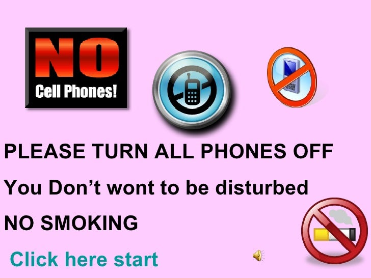 PLEASE TURN ALL PHONES OFF You Don't wont to be disturbed NO SMOKING  Click here start