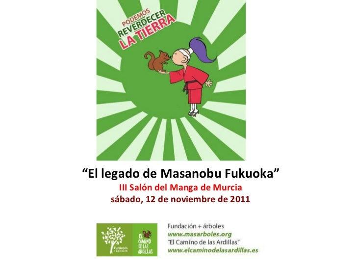 """ El legado de Masanobu Fukuoka"" III Salón del Manga de Murcia sábado, 12 de noviembre de 2011"