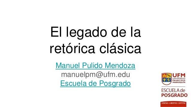 El legado de la retórica clásica Manuel Pulido Mendoza manuelpm@ufm.edu Escuela de Posgrado