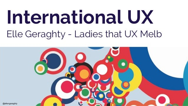International UX Elle Geraghty - Ladies that UX Melb @ellengeraghty