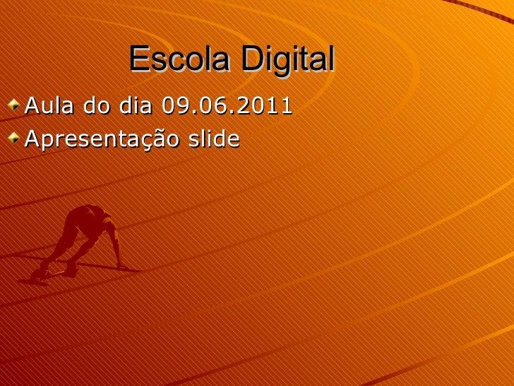 Escola Digital <ul><li>Aula do dia 09.06.2011 </li></ul><ul><li>Apresentação slide </li></ul>
