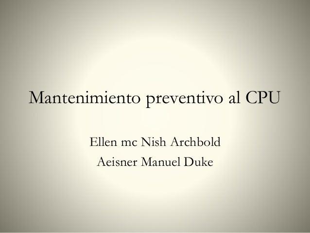 Mantenimiento preventivo al CPU Ellen mc Nish Archbold Aeisner Manuel Duke