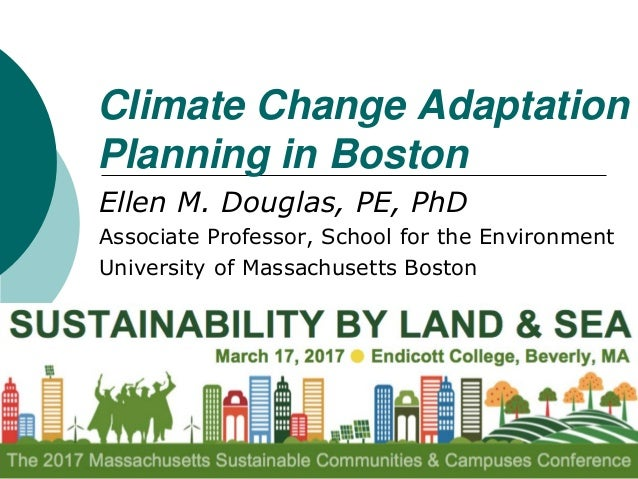 Climate Change Adaptation Planning in Boston Ellen M. Douglas, PE, PhD Associate Professor, School for the Environment Uni...