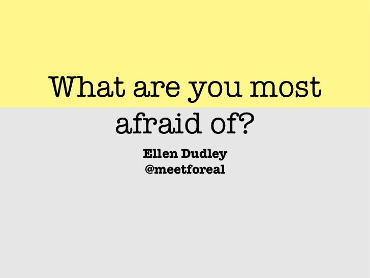 What are you most   afraid of?     Ellen Dudley     @meetforeal