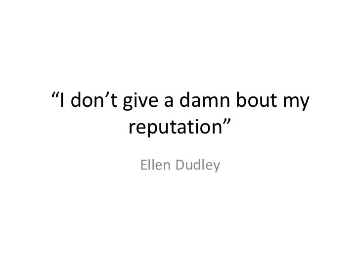 """I don't give a damn bout my reputation""<br />Ellen Dudley<br />"