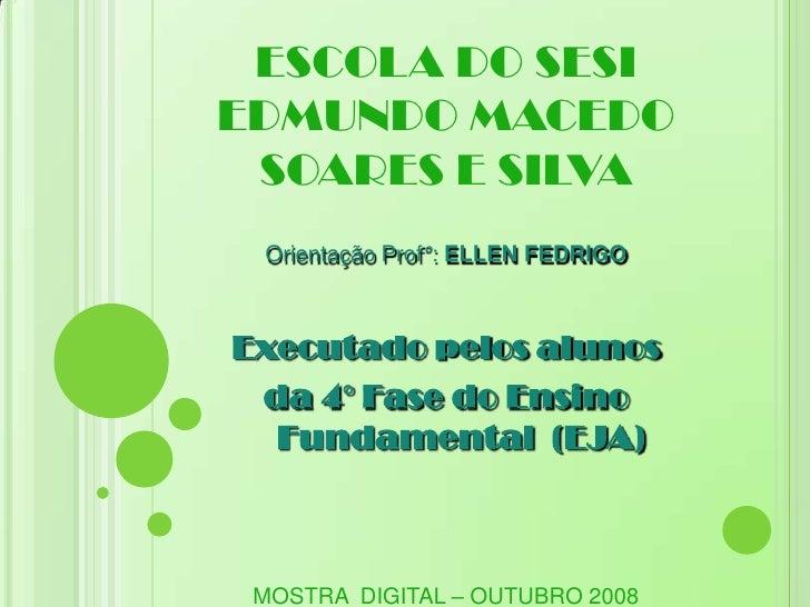 ESCOLA DO SESI EDMUNDO MACEDO  SOARES E SILVA  Orientação Prof°: ELLEN FEDRIGO    Executado pelos alunos  da 4° Fase do En...
