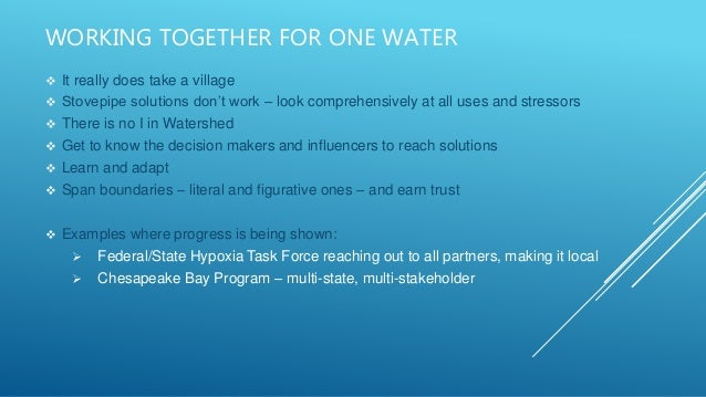 WORKING TOGETHER FOR ONE WATER  It really does take a village  Stovepipe solutions don't work – look comprehensively at ...