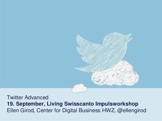 Twitter Advanced19. September, Living SwisscantoImpulsworkshopEllen Girod, Center for Digital Business HWZ, @ellengirod