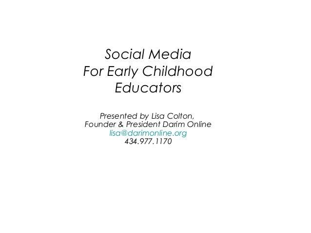 Social Media For Early Childhood Educators Presented by Lisa Colton, Founder & President Darim Online lisa@darimonline.org...