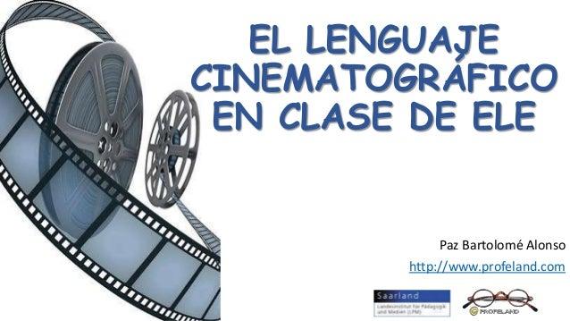 EL LENGUAJE CINEMATOGRÁFICO EN CLASE DE ELE Paz Bartolomé Alonso http://www.profeland.com