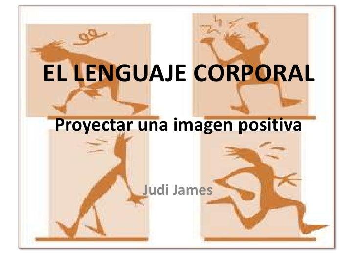 EL LENGUAJE CORPORALProyectar una imagen positiva          Judi James