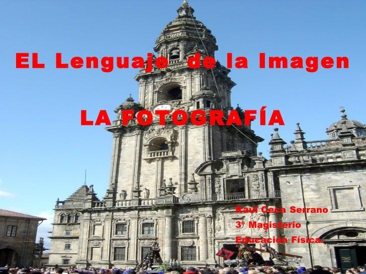 EL Lenguaje  de la Imagen LA FOTOGRAFÍA <ul><li>Raúl Ceca Serrano </li></ul><ul><li>3º Magisterio  </li></ul><ul><li>Educa...
