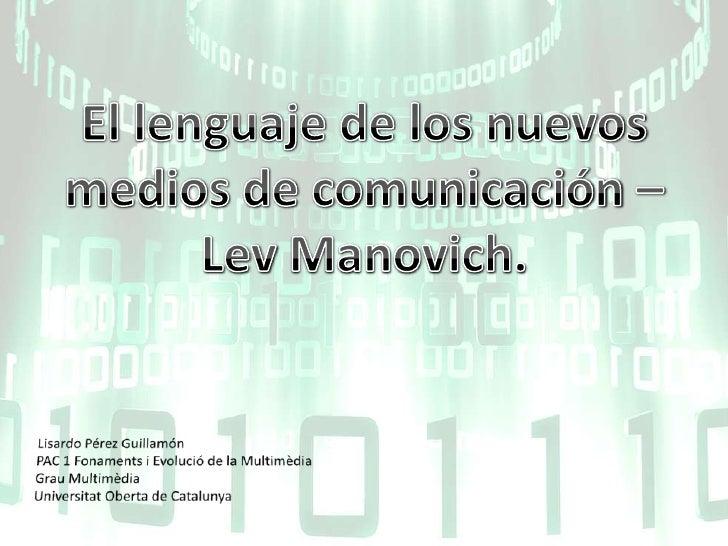 El lenguaje de los nuevos medios de comunicación – LevManovich.<br />Lisardo Pérez Guillamón<br />PAC 1 Fonaments i Evoluc...
