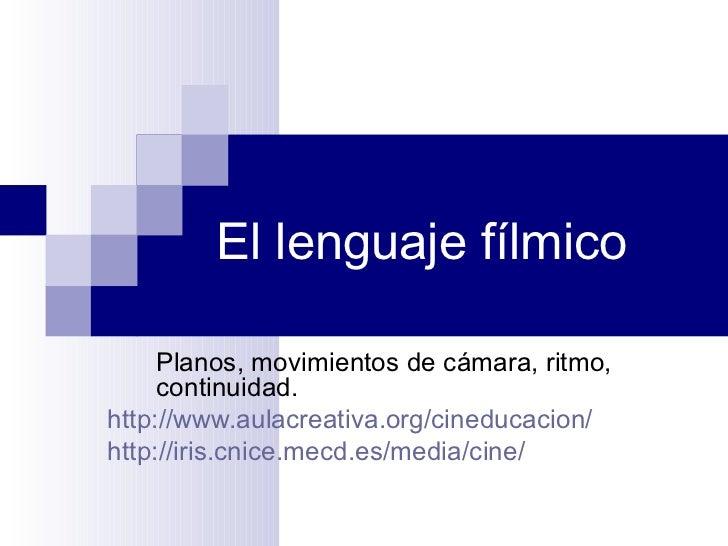 El lenguaje fílmico Planos, movimientos de cámara, ritmo, continuidad. http://www.aulacreativa.org/cineducacion/ http://ir...