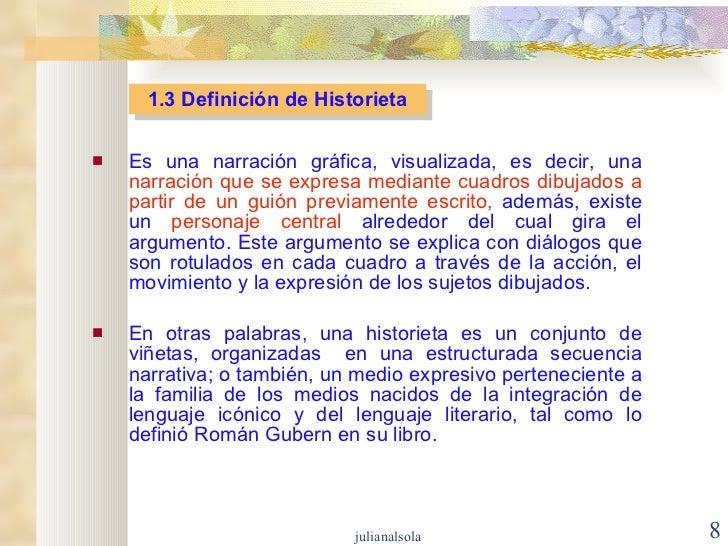 1.3 Definición de Historieta <ul><li>Es una narración gráfica, visualizada, es decir, una  narración que se expresa median...