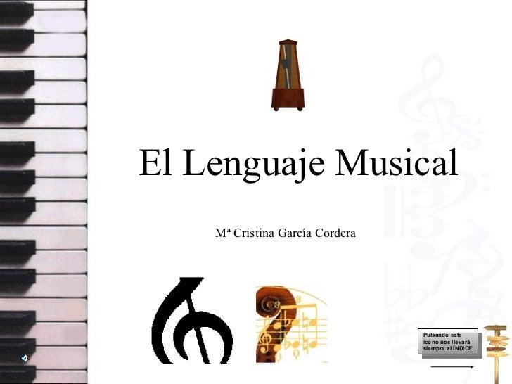 El Lenguaje Musical Mª Cristina García Cordera Pulsando este icono nos llevará siempre al ÍNDICE