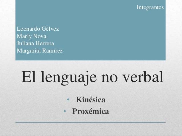 El lenguaje no verbal• Kinésica• ProxémicaIntegrantesLeonardo GélvezMarly NovaJuliana HerreraMargarita Ramírez