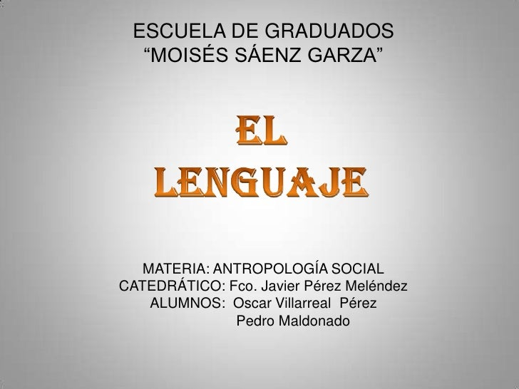 "ESCUELA DE GRADUADOS ""MOISÉS SÁENZ GARZA""<br />EL LENGUAJE<br />MATERIA: ANTROPOLOGÍA SOCIAL<br />CATEDRÁTICO: Fco. Javier..."