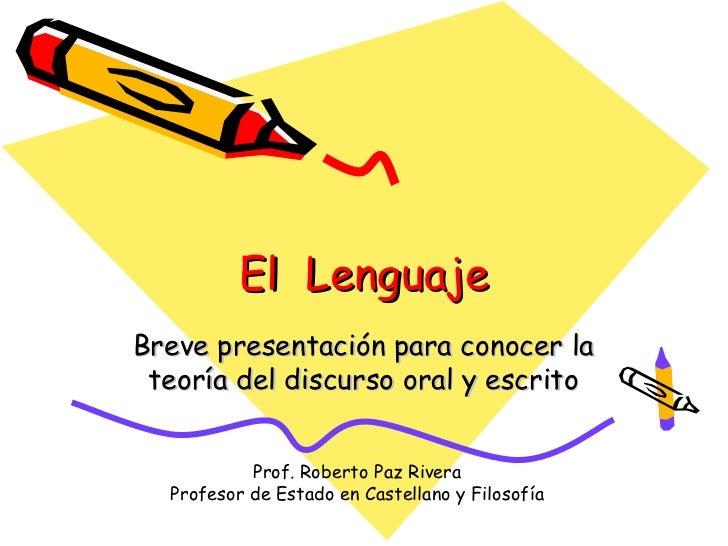 El LenguajeBreve presentación para conocer la teoría del discurso oral y escrito           Prof. Roberto Paz Rivera  Profe...