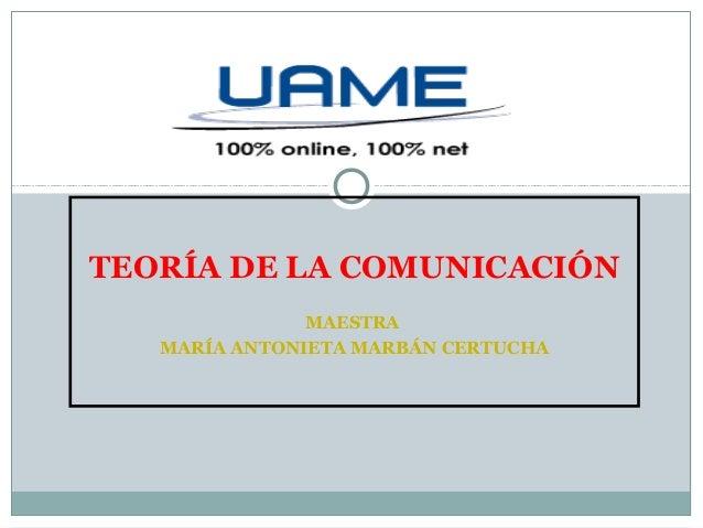 TEORÍA DE LA COMUNICACIÓN MAESTRA MARÍA ANTONIETA MARBÁN CERTUCHA
