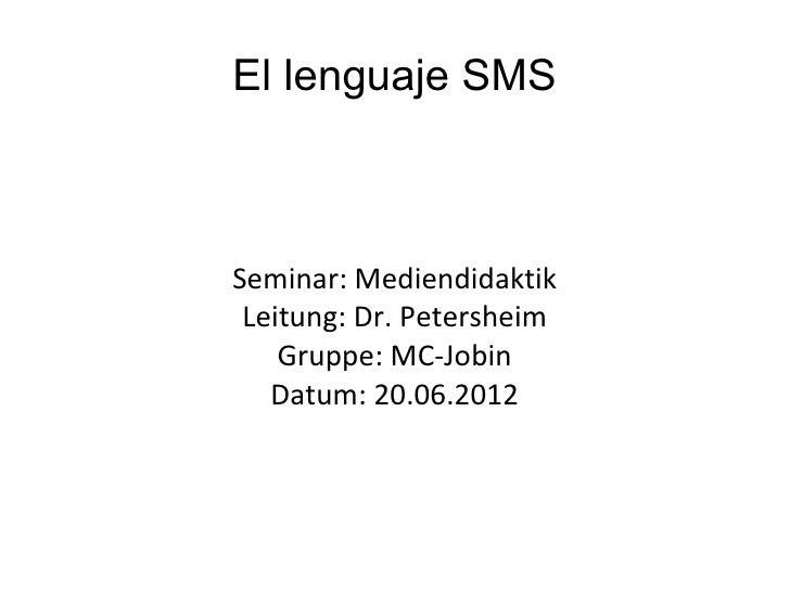 El lenguaje SMSSeminar: Mediendidaktik Leitung: Dr. Petersheim    Gruppe: MC-Jobin   Datum: 20.06.2012