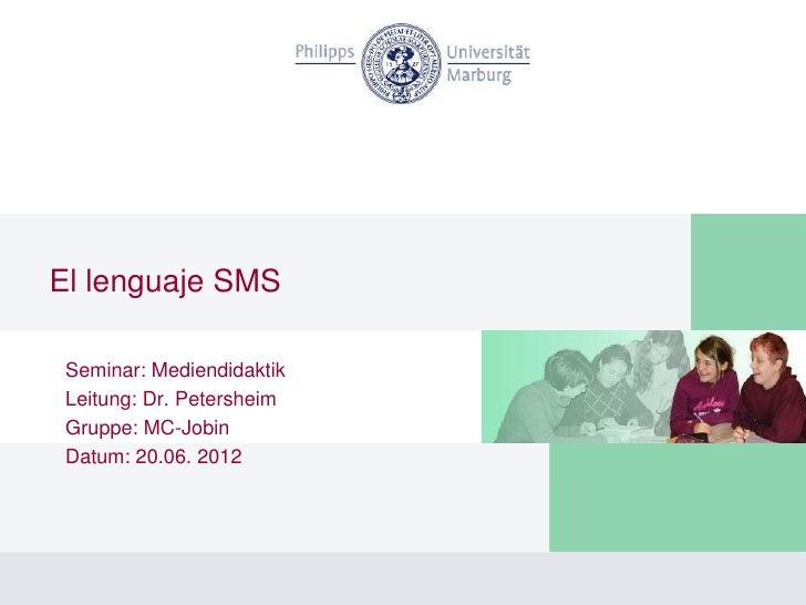 El lenguaje SMS Seminar: Mediendidaktik Leitung: Dr. Petersheim Gruppe: MC-Jobin Datum: 20.06. 2012