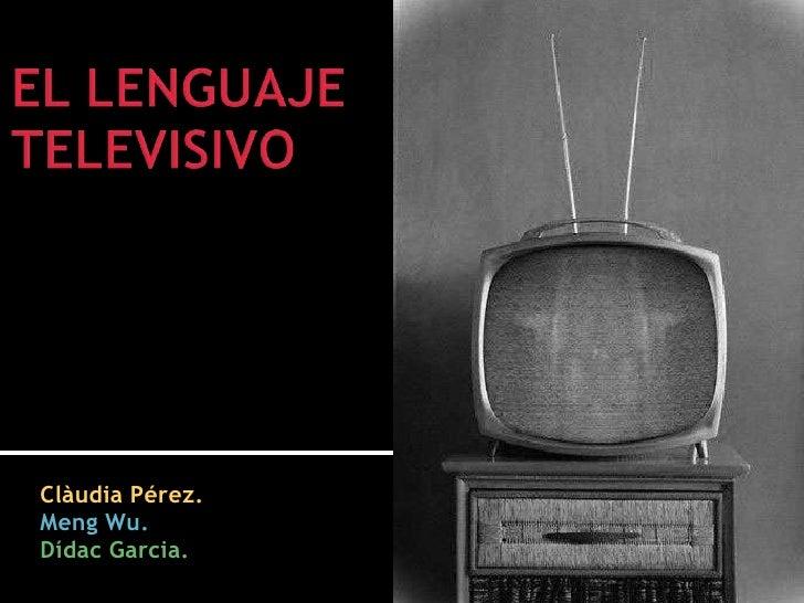 EL LENGUAJE TELEVISIVO<br />Clàudia Pérez.<br />MengWu.<br />DídacGarcia.<br />