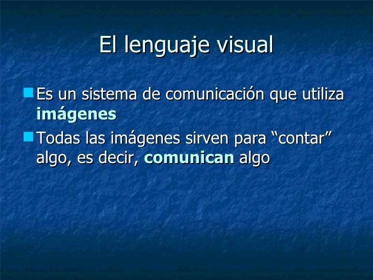 El lenguaje visual <ul><li>Es un sistema de comunicación que utiliza  imágenes </li></ul><ul><li>Todas las imágenes sirven...