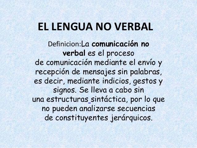 EL LENGUA NO VERBAL  Definicion:La comunicación no  verbal es el proceso  de comunicación mediante el envío y  recepción d...