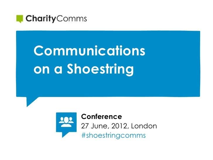 Communicationson a Shoestring      Conference      27 June, 2012, London      #shoestringcomms