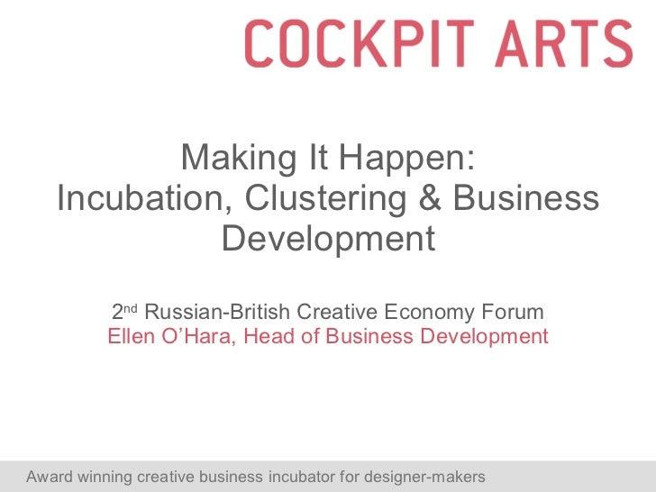 Making It Happen: Incubation, Clustering & Business Development 2 nd  Russian-British Creative Economy Forum Ellen O'Hara,...