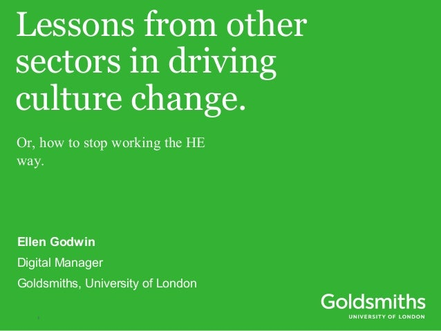 Lessons from other  sectors in driving  culture change.  Or, how to stop working the HE  way.  Ellen Godwin  Digital Manag...