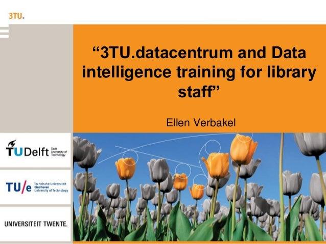 """3TU.datacentrum and Data intelligence training for library staff"" Ellen Verbakel"