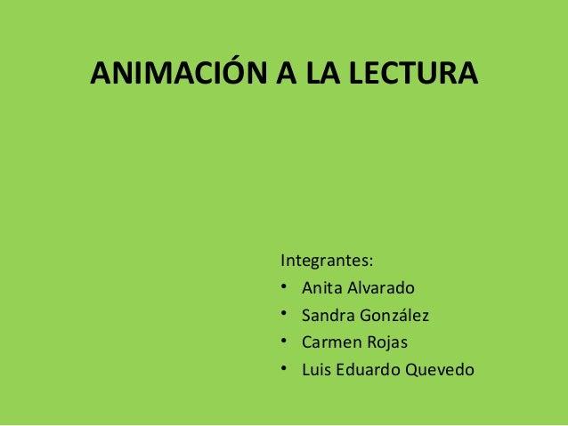 ANIMACIÓN A LA LECTURA Integrantes: • Anita Alvarado • Sandra González • Carmen Rojas • Luis Eduardo Quevedo