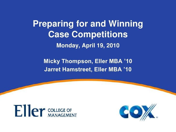 Preparing for and WinningCase Competitions<br />Monday, April 19, 2010<br />Micky Thompson, Eller MBA '10<br />Jarret Hams...