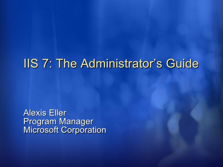 IIS 7: The Administrator's Guide Alexis Eller Program Manager Microsoft Corporation