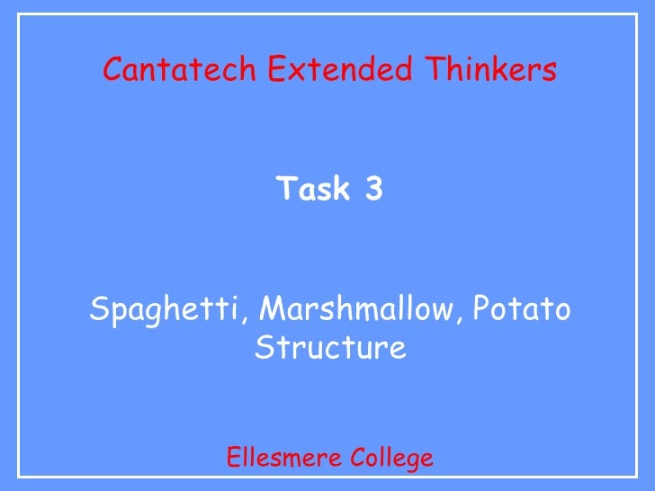 Cantatech Extended Thinkers               Task 3   Spaghetti, Marshmallow, Potato            Structure           Ellesmere...