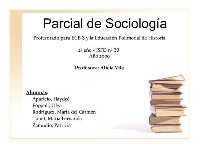Parcial de Sociología  Profesorado para EGB 3 y la Educación Polimodal de Historia  2º año - ISFD nº 39  Año 2009  Profeso...