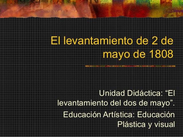 """El levantamiento de 2 de mayo de 1808 Unidad Didáctica: """"El levantamiento del dos de mayo"""". Educación Artística: Educación..."""