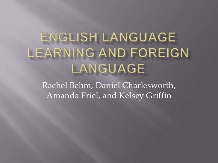 English Language Learning and Foreign Language<br />Rachel Behm, Daniel Charlesworth, Amanda Friel, and Kelsey Griffin<br />
