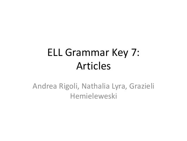 ELL Grammar Key 7: Articles Andrea Rigoli, Nathalia Lyra, Grazieli Hemieleweski