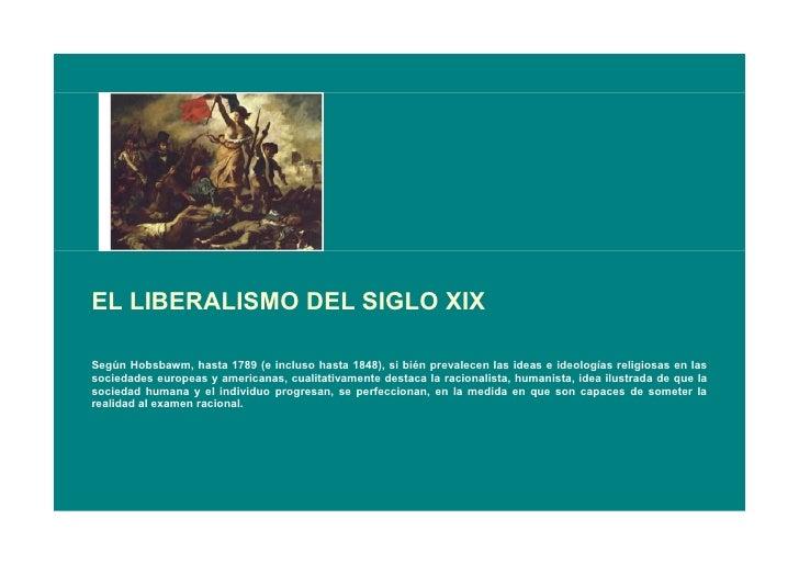 EL LIBERALISMO DEL SIGLO XIX  Según Hobsbawm, hasta 1789 (e incluso hasta 1848), si bién prevalecen las ideas e ideologías...