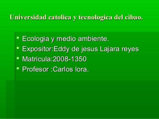 Universidad catolica y tecnologica del cibao.     Ecologia y medio ambiente.     Expositor:Eddy de jesus Lajara reyes  ...
